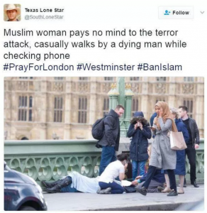 """A tweet from the user """"Texas Lone Star [@SouthLoneStar] reads """"Muslim woman pays no mind to the terror attack, casually walks by a dying man while checking phone #PrayForLondon #Westminster #BanIslam"""""""
